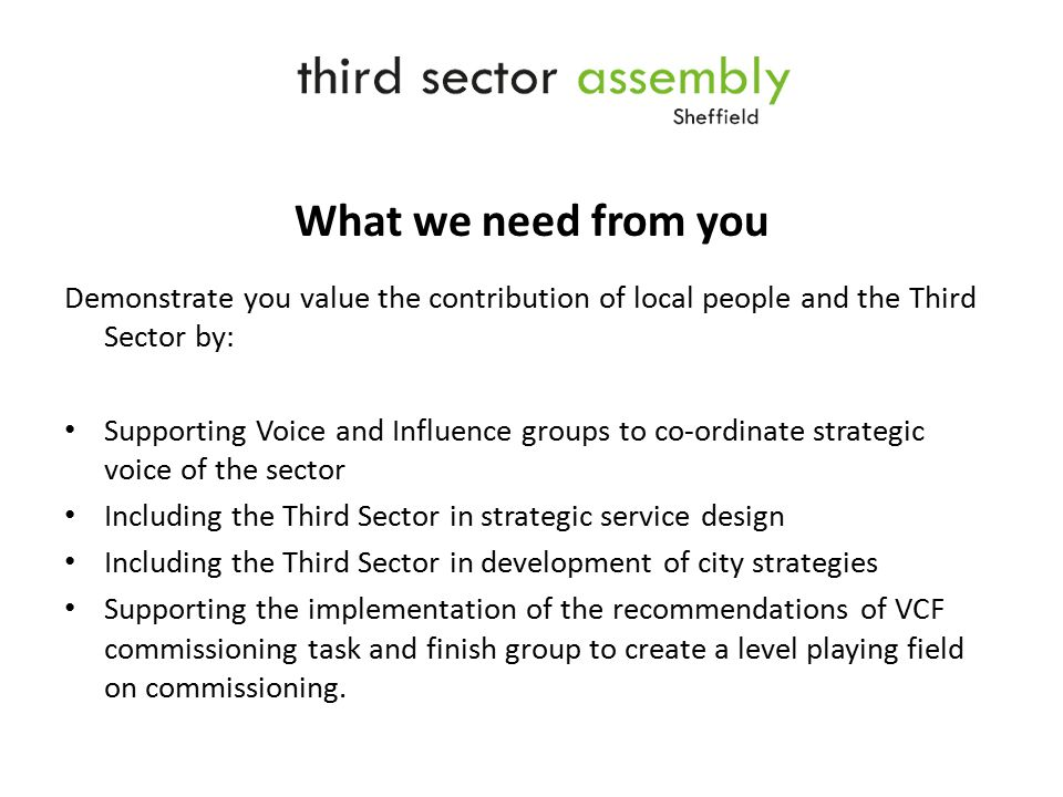 What we need from you Demonstrate you value the contribution of local people and the Third Sector by: Supporting Voice and Influence groups to co-ordinate strategic voice of the sector Including the Third Sector in strategic service design Including the Third Sector in development of city strategies Supporting the implementation of the recommendations of VCF commissioning task and finish group to create a level playing field on commissioning.
