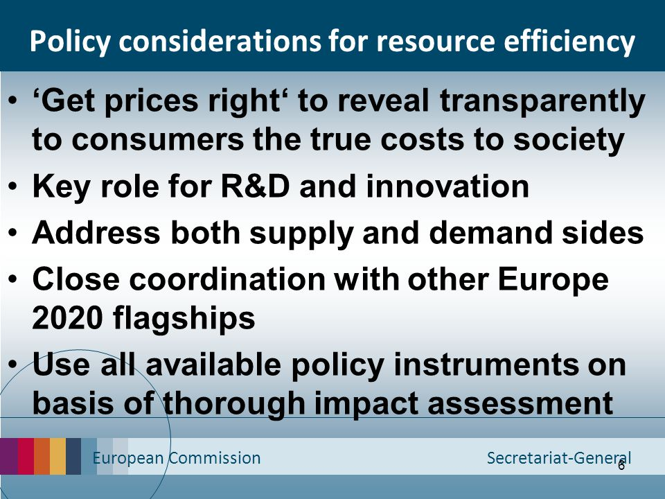 European Commission Secretariat-General 7 Knowledge base and consistent analysis Achieving targets in cost-effective manner across policy areas requires: –common assumptions/ parameters/ baselines –shared medium- and long-term visions Consistent modelling across policy areas Evaluate policies on basis of life-cycle data More harmonised and transparent ways of measuring environmental impacts