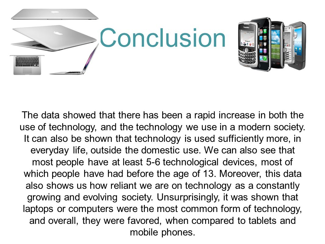 Conclusion The data showed that there has been a rapid increase in both the use of technology, and the technology we use in a modern society.