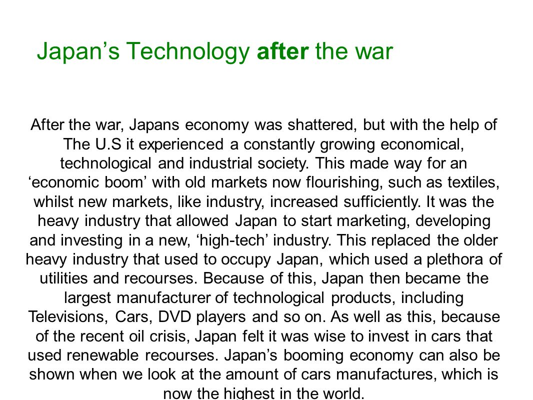 Japan's Technology after the war After the war, Japans economy was shattered, but with the help of The U.S it experienced a constantly growing economical, technological and industrial society.