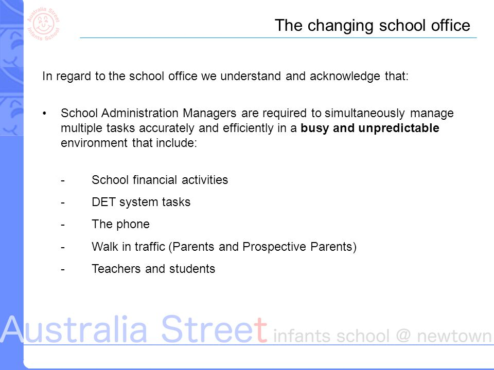 In regard to the school office we understand and acknowledge that: School Administration Managers are required to simultaneously manage multiple tasks accurately and efficiently in a busy and unpredictable environment that include: - School financial activities -DET system tasks -The phone - Walk in traffic (Parents and Prospective Parents) - Teachers and students The changing school office