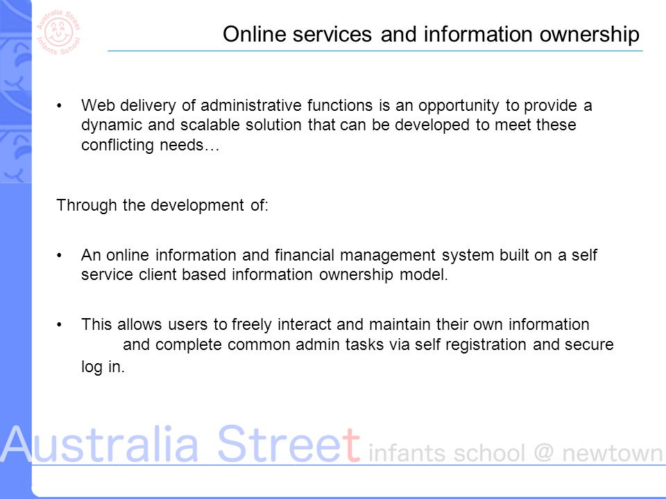 Web delivery of administrative functions is an opportunity to provide a dynamic and scalable solution that can be developed to meet these conflicting needs… Through the development of: An online information and financial management system built on a self service client based information ownership model.
