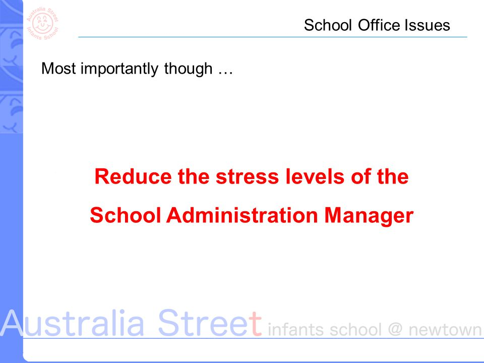 School Office Issues Most importantly though … Reduce the stress levels of the School Administration Manager