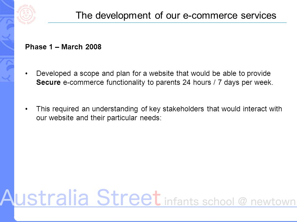 The development of our e-commerce services Phase 1 – March 2008 Developed a scope and plan for a website that would be able to provide Secure e-commerce functionality to parents 24 hours / 7 days per week.