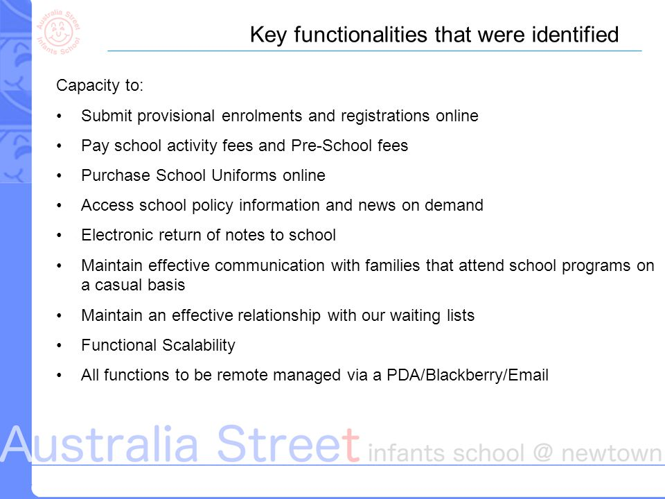 Key functionalities that were identified Capacity to: Submit provisional enrolments and registrations online Pay school activity fees and Pre-School fees Purchase School Uniforms online Access school policy information and news on demand Electronic return of notes to school Maintain effective communication with families that attend school programs on a casual basis Maintain an effective relationship with our waiting lists Functional Scalability All functions to be remote managed via a PDA/Blackberry/Email