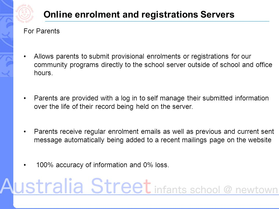 Online enrolment and registrations Servers For Parents Allows parents to submit provisional enrolments or registrations for our community programs directly to the school server outside of school and office hours.