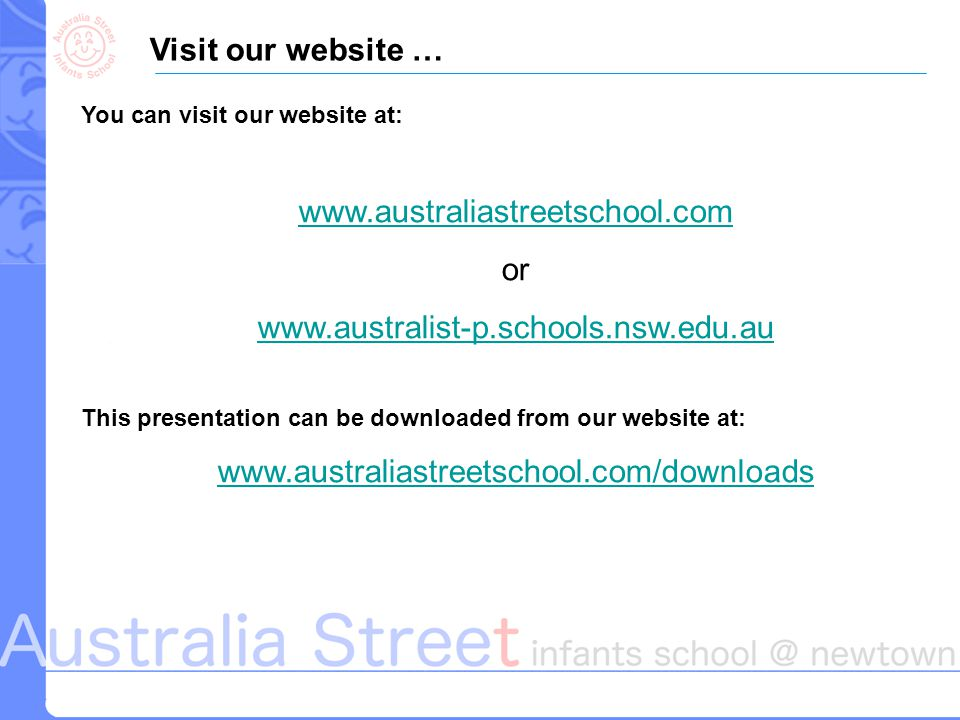 Visit our website … You can visit our website at: www.australiastreetschool.com or www.australist-p.schools.nsw.edu.au This presentation can be downloaded from our website at: www.australiastreetschool.com/downloads