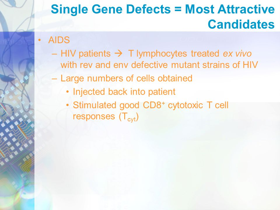 AIDS –HIV patients  T lymphocytes treated ex vivo with rev and env defective mutant strains of HIV –Large numbers of cells obtained Injected back into patient Stimulated good CD8 + cytotoxic T cell responses (T cyt ) Single Gene Defects = Most Attractive Candidates