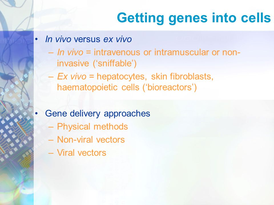 Getting genes into cells In vivo versus ex vivo –In vivo = intravenous or intramuscular or non- invasive ('sniffable') –Ex vivo = hepatocytes, skin fibroblasts, haematopoietic cells ('bioreactors') Gene delivery approaches –Physical methods –Non-viral vectors –Viral vectors