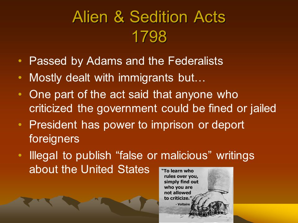 Alien & Sedition Acts 1798 Passed by Adams and the Federalists Mostly dealt with immigrants but… One part of the act said that anyone who criticized the government could be fined or jailed President has power to imprison or deport foreigners Illegal to publish false or malicious writings about the United States