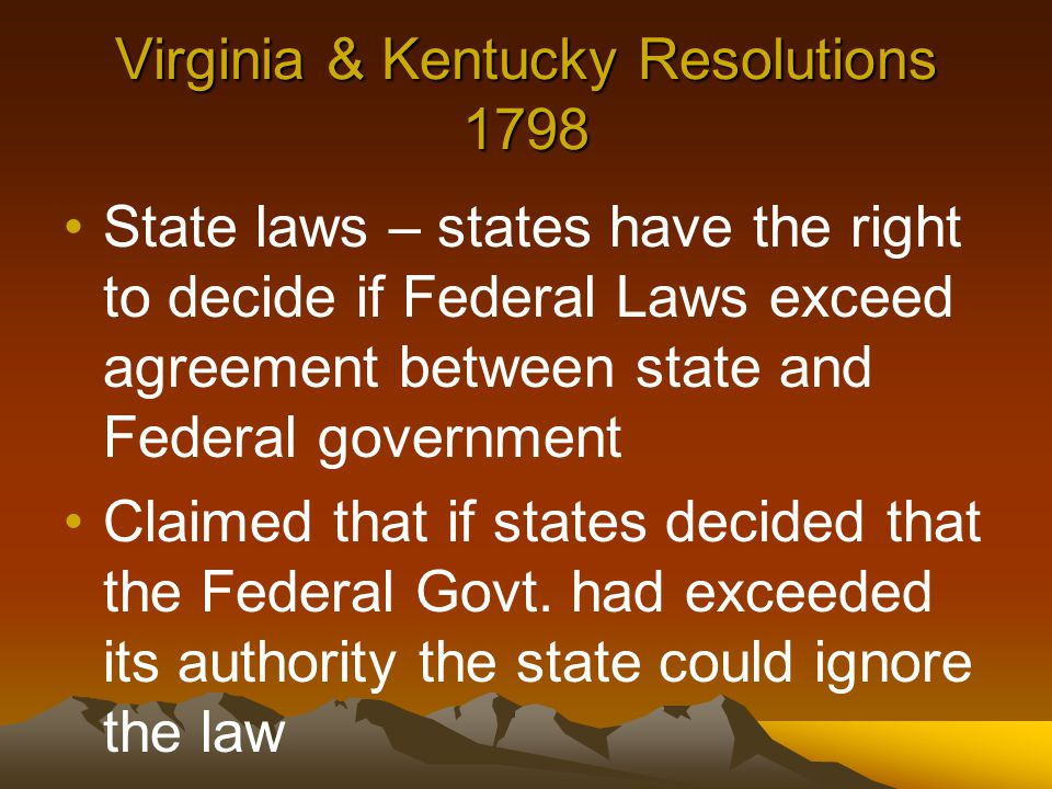 Virginia & Kentucky Resolutions 1798 State laws – states have the right to decide if Federal Laws exceed agreement between state and Federal government Claimed that if states decided that the Federal Govt.