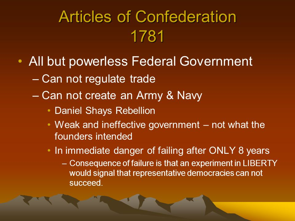 Articles of Confederation 1781 All but powerless Federal Government –Can not regulate trade –Can not create an Army & Navy Daniel Shays Rebellion Weak and ineffective government – not what the founders intended In immediate danger of failing after ONLY 8 years –Consequence of failure is that an experiment in LIBERTY would signal that representative democracies can not succeed.