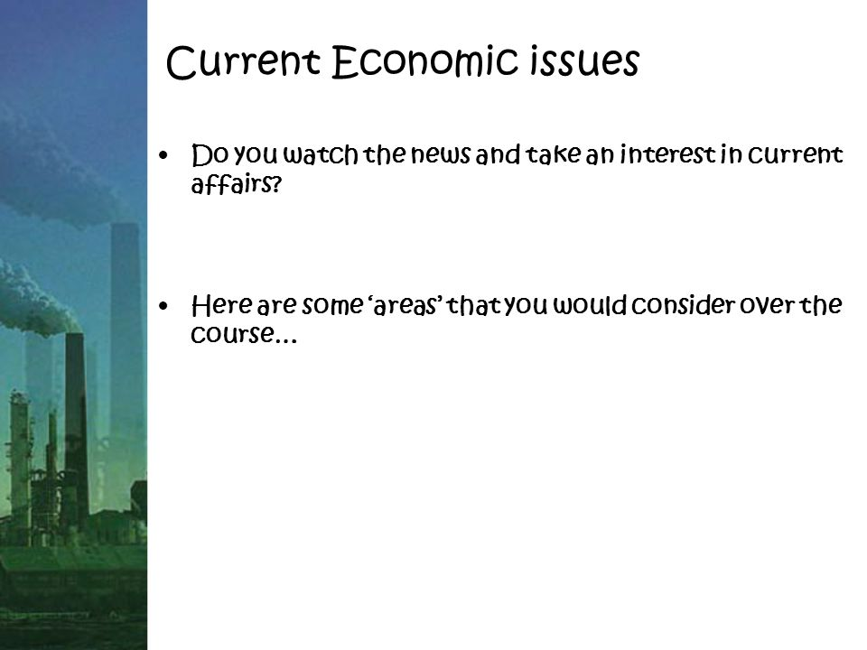 Current Economic issues Do you watch the news and take an interest in current affairs.