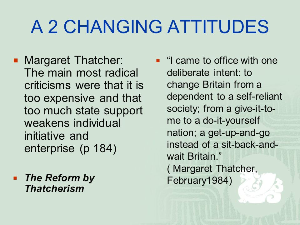 A 2 CHANGING ATTITUDES  Margaret Thatcher: The main most radical criticisms were that it is too expensive and that too much state support weakens individual initiative and enterprise (p 184)  The Reform by Thatcherism  I came to office with one deliberate intent: to change Britain from a dependent to a self-reliant society; from a give-it-to- me to a do-it-yourself nation; a get-up-and-go instead of a sit-back-and- wait Britain. ( Margaret Thatcher, February1984)