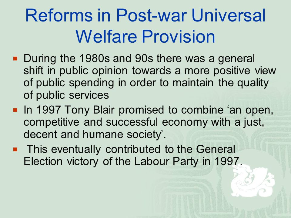 Reforms in Post-war Universal Welfare Provision  During the 1980s and 90s there was a general shift in public opinion towards a more positive view of public spending in order to maintain the quality of public services  In 1997 Tony Blair promised to combine 'an open, competitive and successful economy with a just, decent and humane society'.