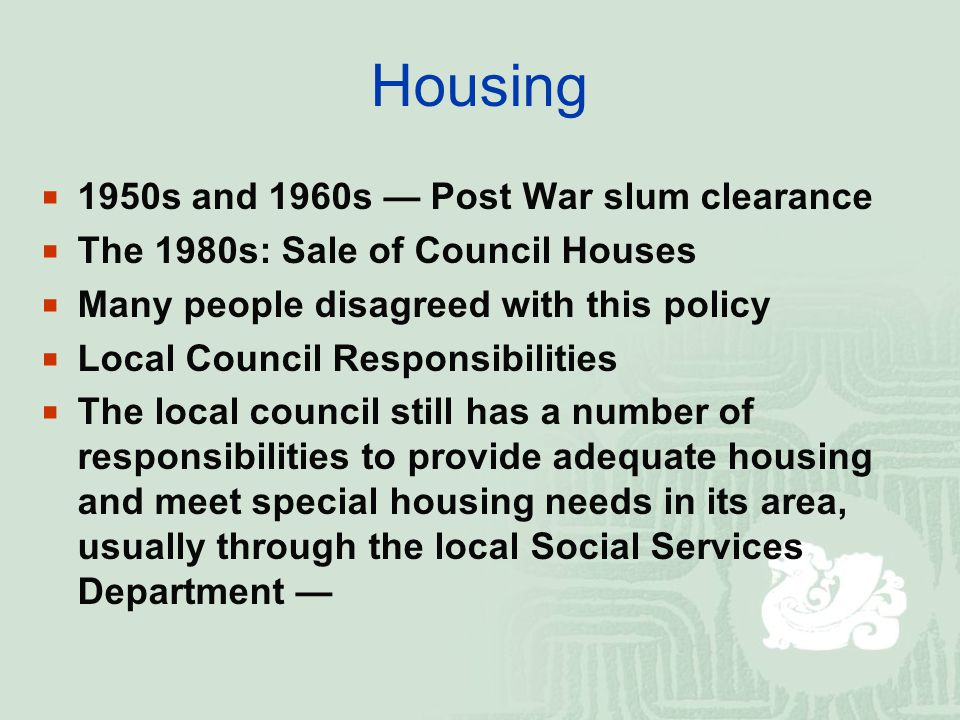 Housing  1950s and 1960s — Post War slum clearance  The 1980s: Sale of Council Houses  Many people disagreed with this policy  Local Council Responsibilities  The local council still has a number of responsibilities to provide adequate housing and meet special housing needs in its area, usually through the local Social Services Department —