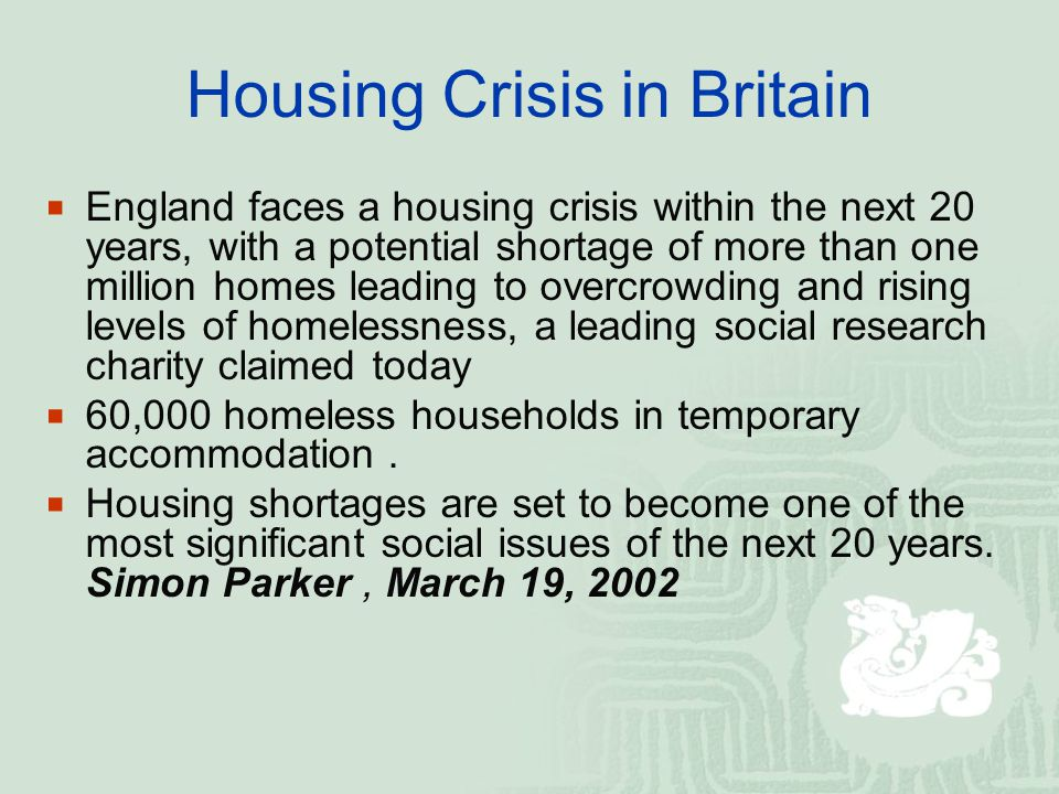 Housing Crisis in Britain  England faces a housing crisis within the next 20 years, with a potential shortage of more than one million homes leading to overcrowding and rising levels of homelessness, a leading social research charity claimed today  60,000 homeless households in temporary accommodation.
