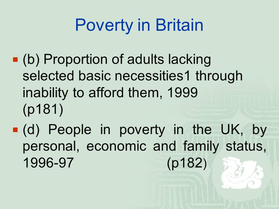 Poverty in Britain  (b) Proportion of adults lacking selected basic necessities1 through inability to afford them, 1999 (p181)  (d) People in poverty in the UK, by personal, economic and family status, 1996-97 (p182 )