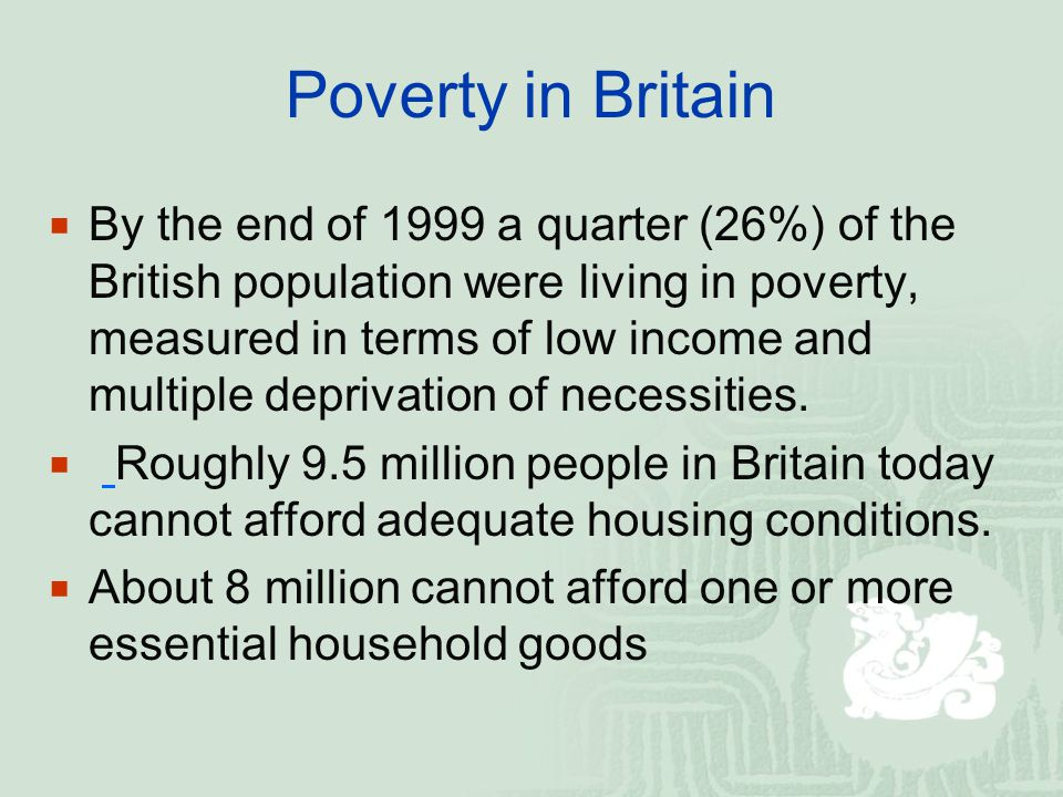 Poverty in Britain  Almost 7.5 million people are too poor to engage in common social activities considered necessary by the majority of the population.