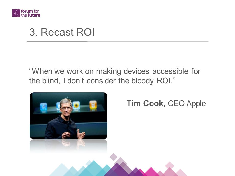 "3. Recast ROI ""When we work on making devices accessible for the blind, I don't consider the bloody ROI."" Tim Cook, CEO Apple"