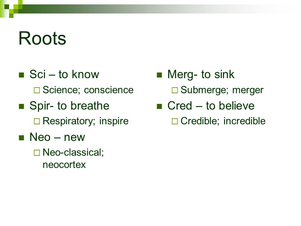 Roots Sci – to know  Science; conscience Spir- to breathe  Respiratory; inspire Neo – new  Neo-classical; neocortex Merg- to sink  Submerge; merger Cred – to believe  Credible; incredible