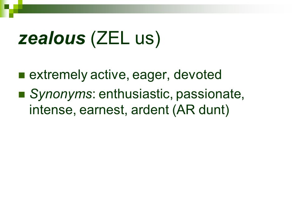zealous (ZEL us) extremely active, eager, devoted Synonyms: enthusiastic, passionate, intense, earnest, ardent (AR dunt)