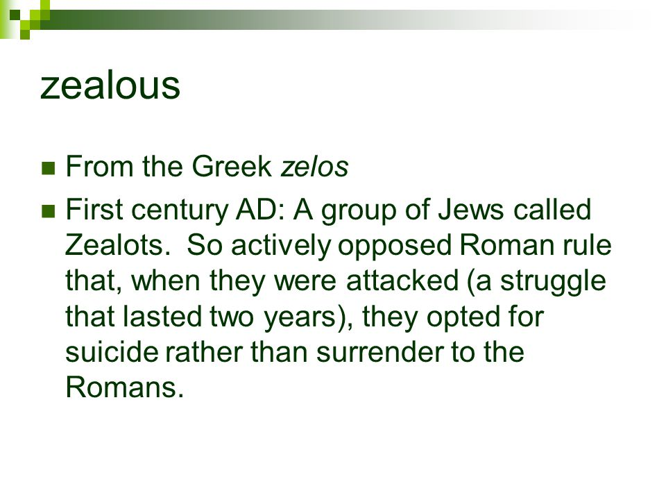 zealous From the Greek zelos First century AD: A group of Jews called Zealots. So actively opposed Roman rule that, when they were attacked (a struggl