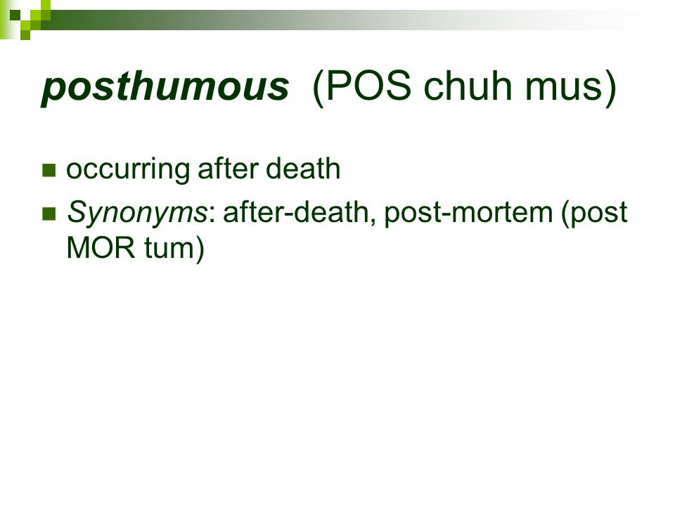 posthumous (POS chuh mus) occurring after death Synonyms: after-death, post-mortem (post MOR tum)