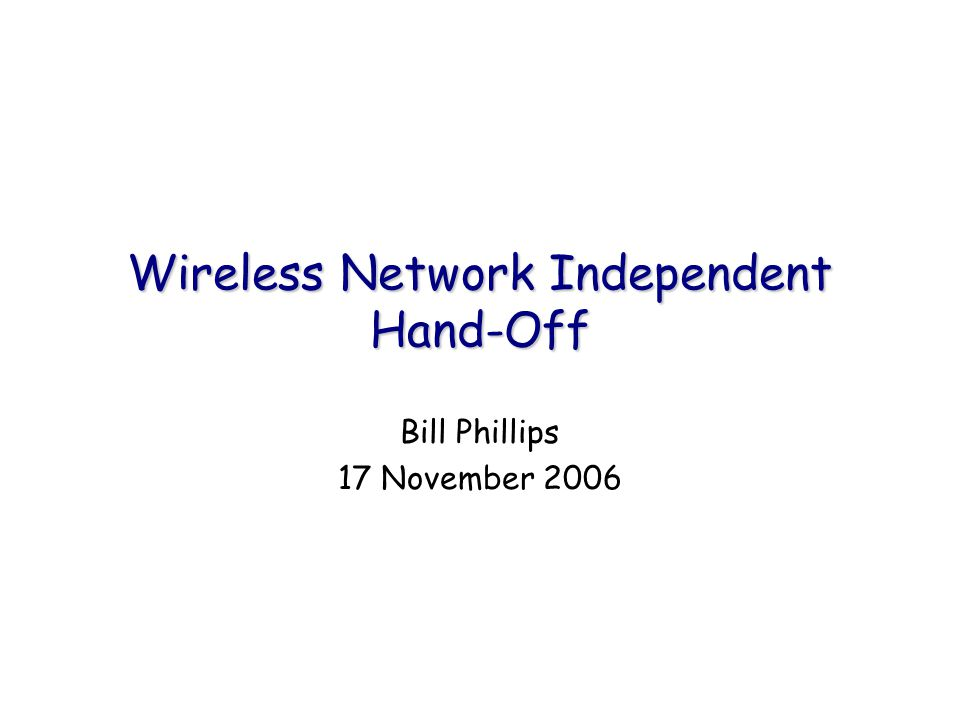 Wireless Network Independent Hand-Off Bill Phillips 17 November 2006
