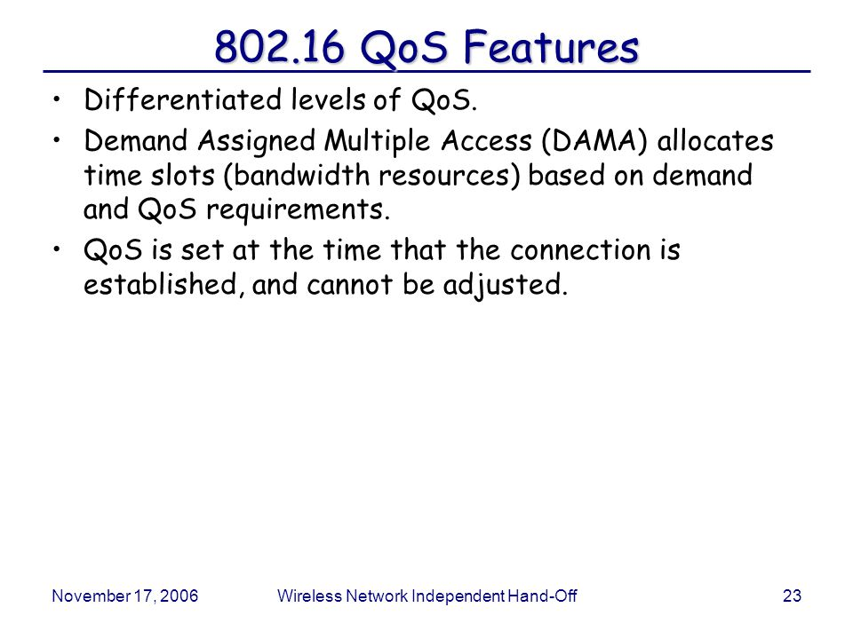 November 17, 2006Wireless Network Independent Hand-Off23 802.16 QoS Features Differentiated levels of QoS.