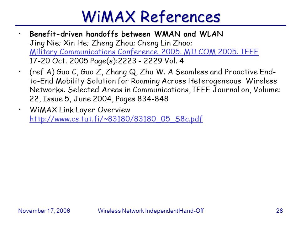 November 17, 2006Wireless Network Independent Hand-Off28 WiMAX References Benefit-driven handoffs between WMAN and WLAN Jing Nie; Xin He; Zheng Zhou; Cheng Lin Zhao; Military Communications Conference, 2005.