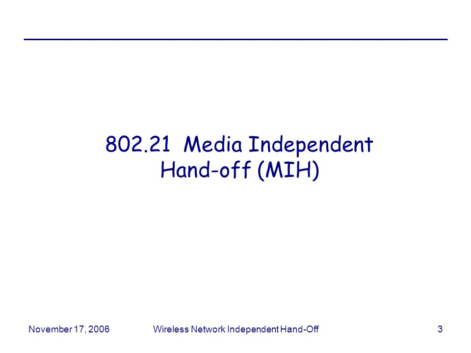 November 17, 2006Wireless Network Independent Hand-Off3 802.21 Media Independent Hand-off (MIH)