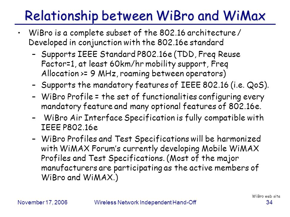 November 17, 2006Wireless Network Independent Hand-Off34 Relationship between WiBro and WiMax WiBro is a complete subset of the 802.16 architecture / Developed in conjunction with the 802.16e standard –Supports IEEE Standard P802.16e (TDD, Freq Reuse Factor=1, at least 60km/hr mobility support, Freq Allocation >= 9 MHz, roaming between operators) –Supports the mandatory features of IEEE 802.16 (i.e.