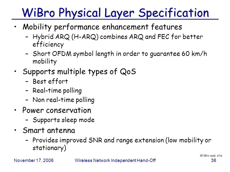 November 17, 2006Wireless Network Independent Hand-Off36 WiBro Physical Layer Specification Mobility performance enhancement features –Hybrid ARQ (H-ARQ) combines ARQ and FEC for better efficiency –Short OFDM symbol length in order to guarantee 60 km/h mobility Supports multiple types of QoS –Best effort –Real-time polling –Non real-time polling Power conservation –Supports sleep mode Smart antenna –Provides improved SNR and range extension (low mobility or stationary) WiBro web site