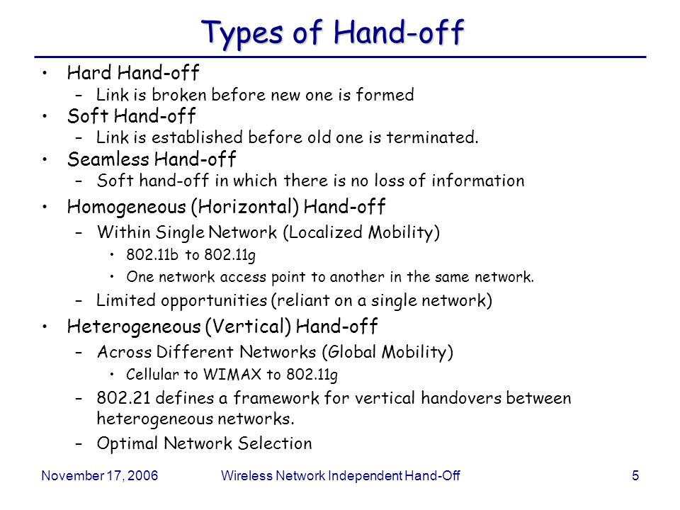 November 17, 2006Wireless Network Independent Hand-Off5 Types of Hand-off Hard Hand-off –Link is broken before new one is formed Soft Hand-off –Link is established before old one is terminated.