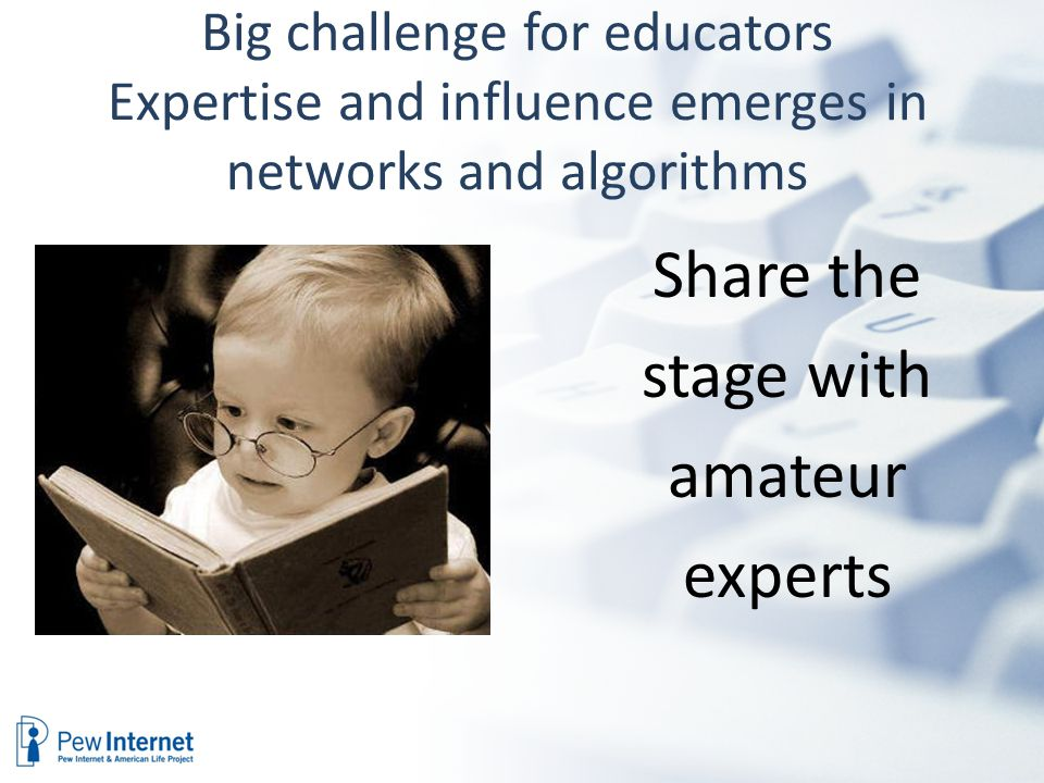 Big challenge for educators Expertise and influence emerges in networks and algorithms Share the stage with amateur experts