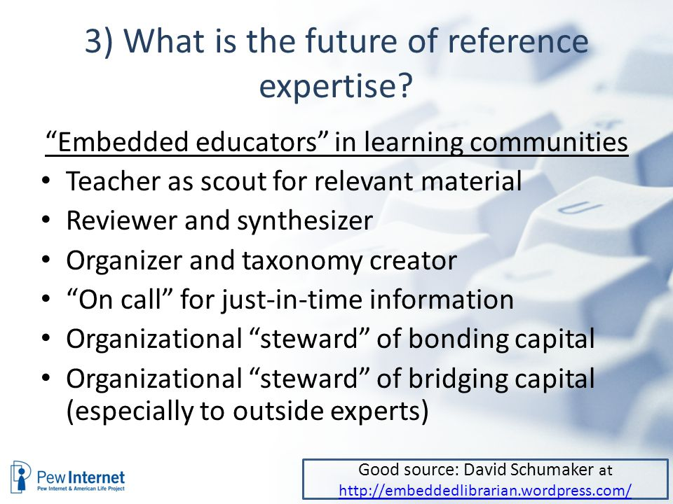 """3) What is the future of reference expertise? """"Embedded educators"""" in learning communities Teacher as scout for relevant material Reviewer and synthes"""