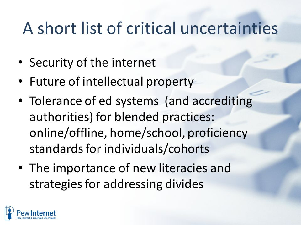 A short list of critical uncertainties Security of the internet Future of intellectual property Tolerance of ed systems (and accrediting authorities) for blended practices: online/offline, home/school, proficiency standards for individuals/cohorts The importance of new literacies and strategies for addressing divides