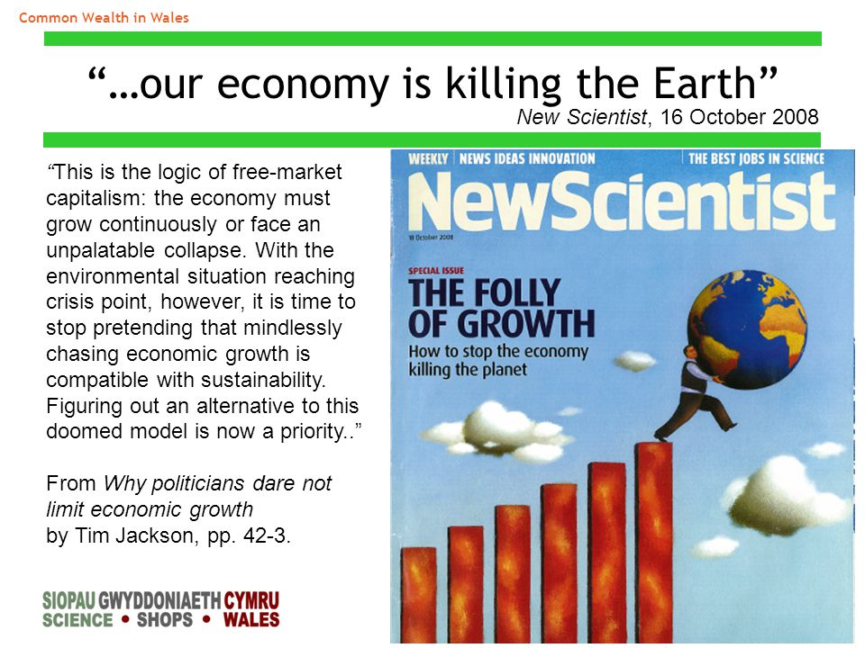 "Common Wealth in Wales ""…our economy is killing the Earth"" ""This is the logic of free-market capitalism: the economy must grow continuously or face an"