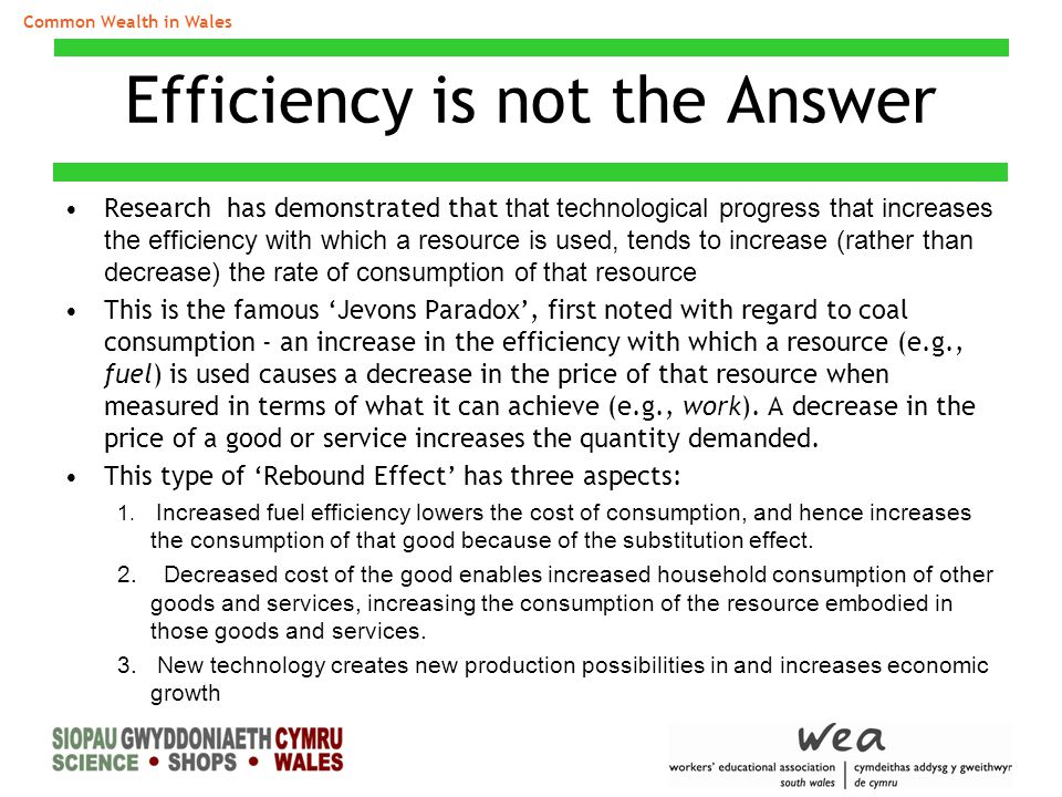 Efficiency is not the Answer Research has demonstrated that that technological progress that increases the efficiency with which a resource is used, t
