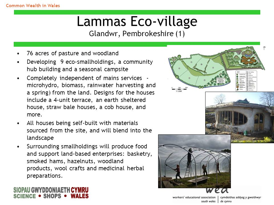 Lammas Eco-village Glandwr, Pembrokeshire (1) 76 acres of pasture and woodland Developing 9 eco-smallholdings, a community hub building and a seasonal campsite Completely independent of mains services - microhydro, biomass, rainwater harvesting and a spring) from the land.