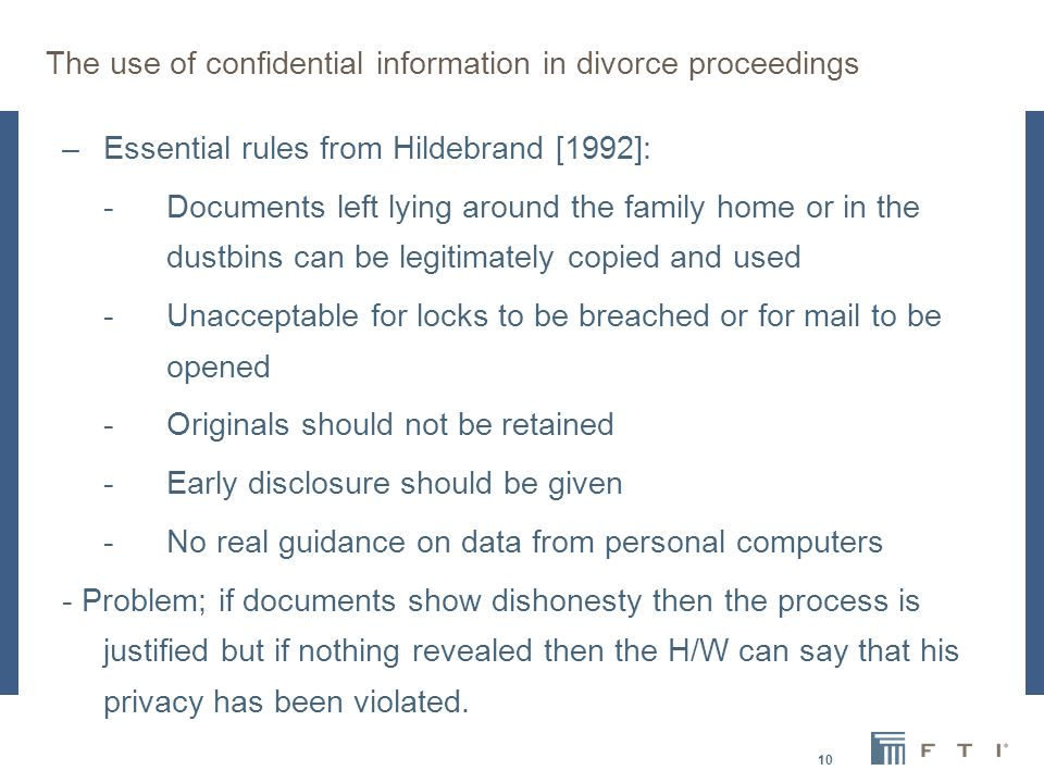 The use of confidential information in divorce proceedings –Essential rules from Hildebrand [1992]: -Documents left lying around the family home or in the dustbins can be legitimately copied and used -Unacceptable for locks to be breached or for mail to be opened - Originals should not be retained -Early disclosure should be given -No real guidance on data from personal computers - Problem; if documents show dishonesty then the process is justified but if nothing revealed then the H/W can say that his privacy has been violated.