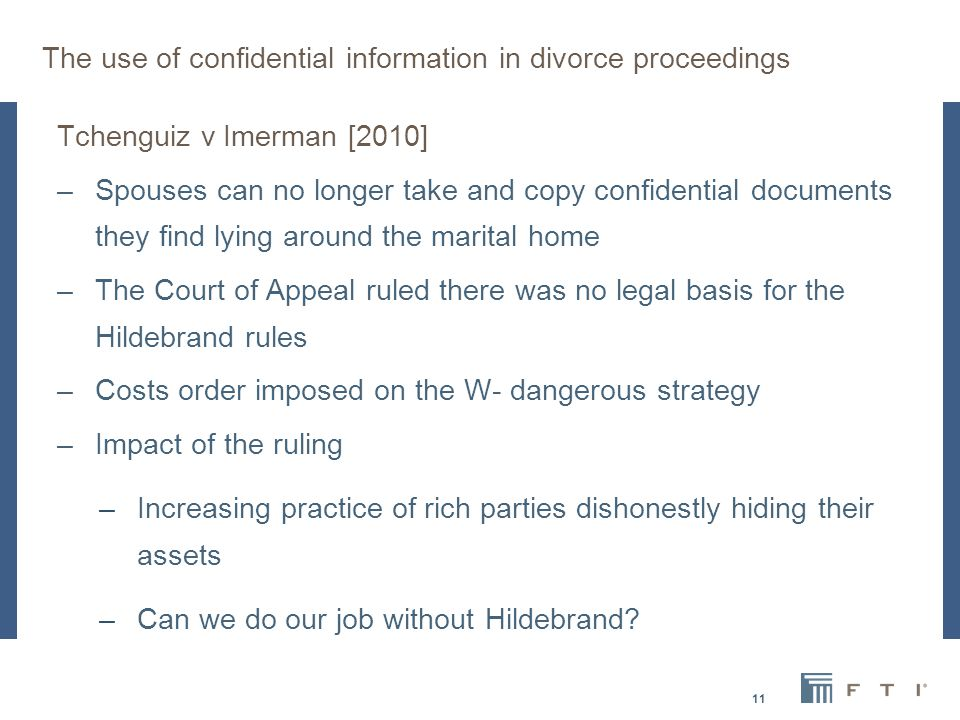 The use of confidential information in divorce proceedings Tchenguiz v Imerman [2010] –Spouses can no longer take and copy confidential documents they find lying around the marital home –The Court of Appeal ruled there was no legal basis for the Hildebrand rules –Costs order imposed on the W- dangerous strategy –Impact of the ruling –Increasing practice of rich parties dishonestly hiding their assets –Can we do our job without Hildebrand.