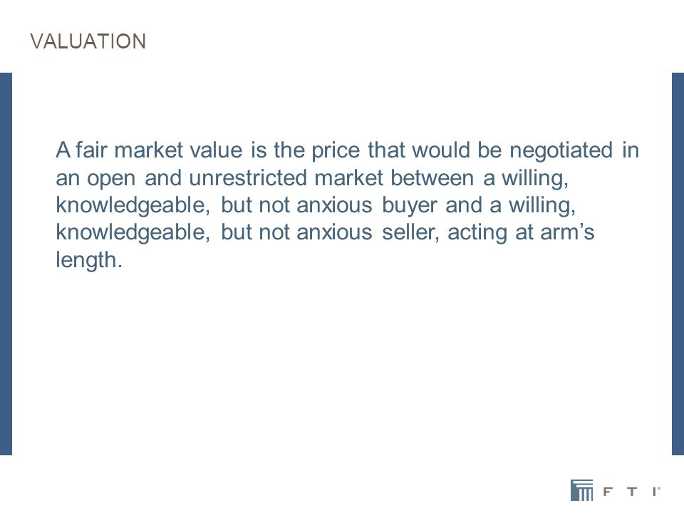 VALUATION A fair market value is the price that would be negotiated in an open and unrestricted market between a willing, knowledgeable, but not anxious buyer and a willing, knowledgeable, but not anxious seller, acting at arm's length.