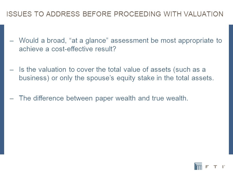 ISSUES TO ADDRESS BEFORE PROCEEDING WITH VALUATION –Would a broad, at a glance assessment be most appropriate to achieve a cost-effective result.