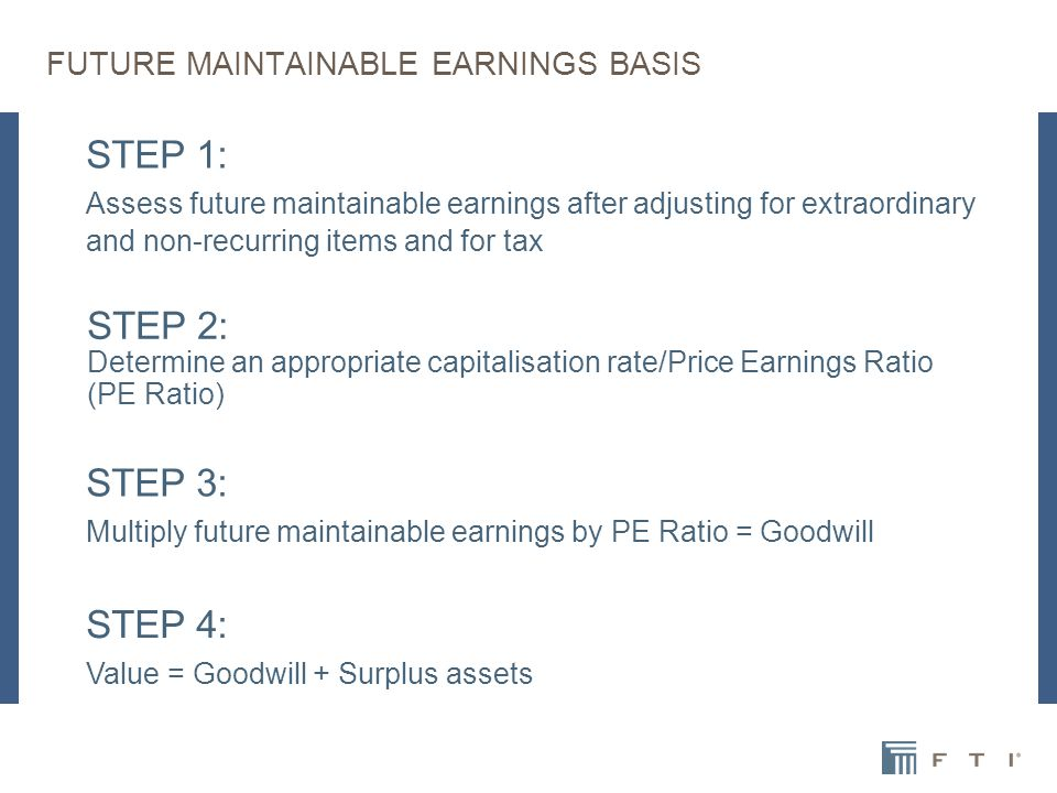 FUTURE MAINTAINABLE EARNINGS BASIS STEP 1: Assess future maintainable earnings after adjusting for extraordinary and non-recurring items and for tax STEP 2: Determine an appropriate capitalisation rate/Price Earnings Ratio (PE Ratio) STEP 3: Multiply future maintainable earnings by PE Ratio = Goodwill STEP 4: Value = Goodwill + Surplus assets