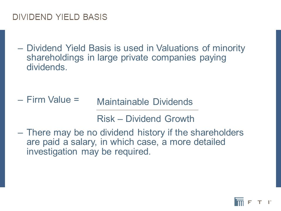DIVIDEND YIELD BASIS –Dividend Yield Basis is used in Valuations of minority shareholdings in large private companies paying dividends.