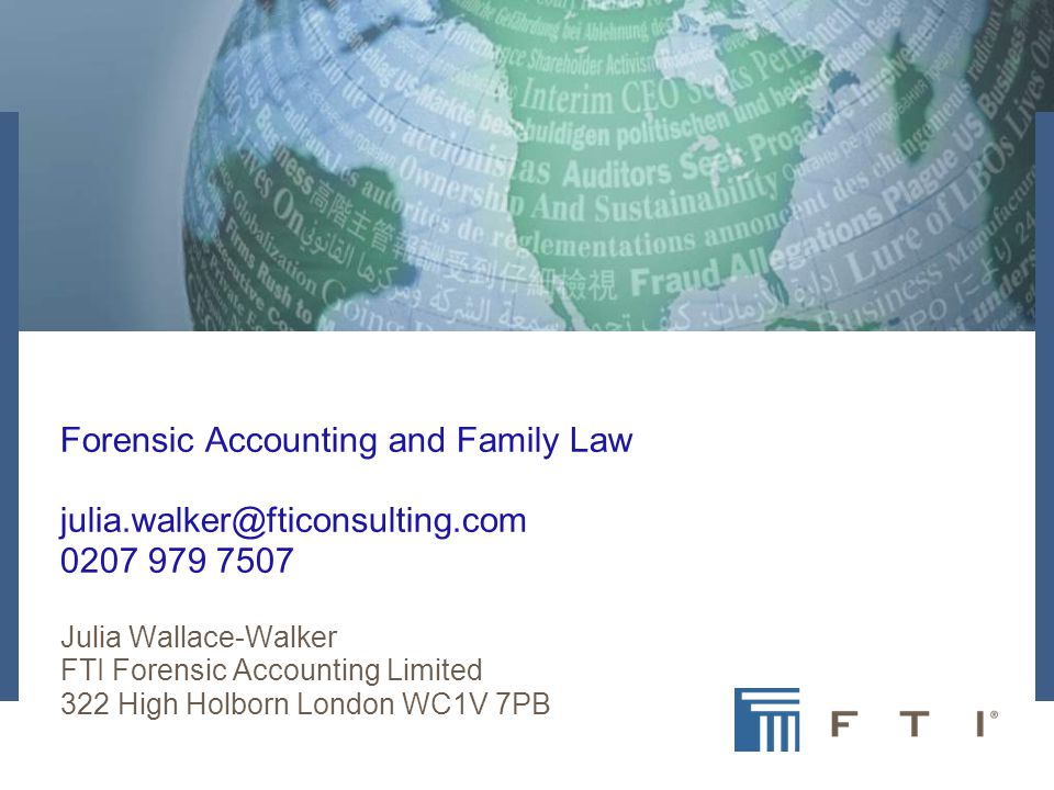 FTI Company Overview June 2007 Forensic Accounting and Family Law julia.walker@fticonsulting.com 0207 979 7507 Julia Wallace-Walker FTI Forensic Accounting Limited 322 High Holborn London WC1V 7PB