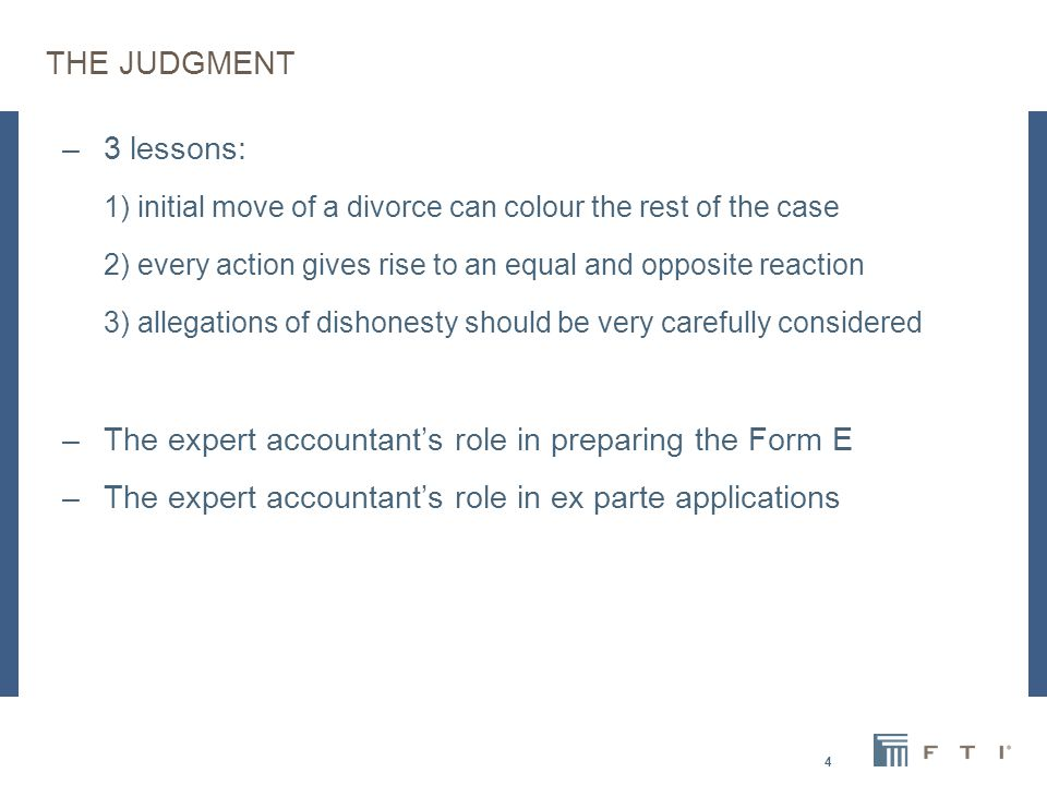 THE JUDGMENT –3 lessons: 1) initial move of a divorce can colour the rest of the case 2) every action gives rise to an equal and opposite reaction 3) allegations of dishonesty should be very carefully considered –The expert accountant's role in preparing the Form E –The expert accountant's role in ex parte applications 4