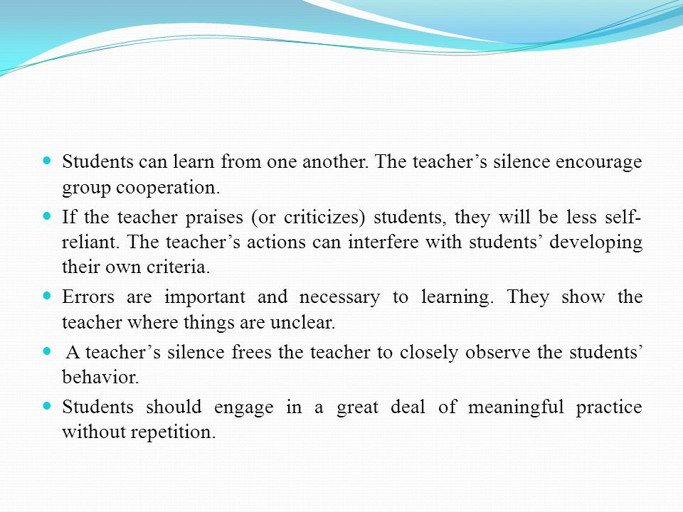 Students can learn from one another. The teacher's silence encourage group cooperation. If the teacher praises (or criticizes) students, they will be